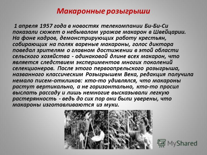 Макаронные розыгрыши 1 апреля 1957 года в новостях телекомпании Би-Би-Си показали сюжет о небывалом урожае макарон в Швейцарии. На фоне кадров, демонстрирующих работу крестьян, собирающих на полях вареные макароны, голос диктора поведал зрителям о гл