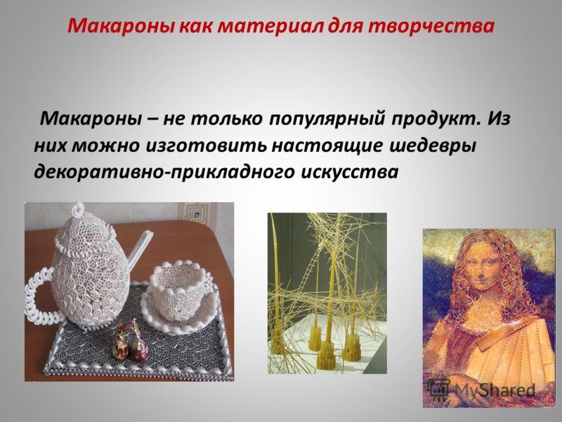Макароны как материал для творчества Макароны – не только популярный продукт. Из них можно изготовить настоящие шедевры декоративно-прикладного искусства