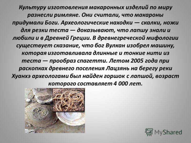 Культуру изготовления макаронных изделий по миру разнесли римляне. Они считали, что макароны придумали Боги. Археологические находки скалки, ножи для резки теста доказывают, что лапшу знали и любили и в Древней Греции. В древнегреческой мифологии сущ