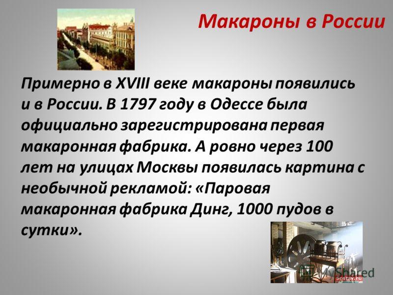 Макароны в России Примерно в XVIII веке макароны появились и в России. В 1797 году в Одессе была официально зарегистрирована первая макаронная фабрика. А ровно через 100 лет на улицах Москвы появилась картина с необычной рекламой: «Паровая макаронная