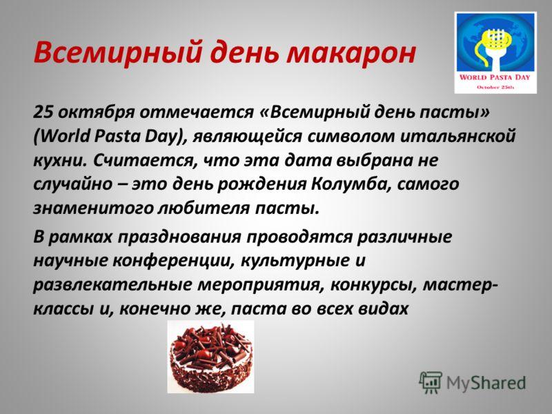 Всемирный день макарон 25 октября отмечается «Всемирный день пасты» (World Pasta Day), являющейся символом итальянской кухни. Считается, что эта дата выбрана не случайно – это день рождения Колумба, самого знаменитого любителя пасты. В рамках праздно