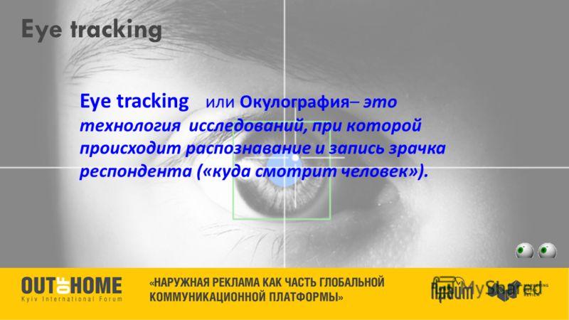Eye tracking Eye tracking или Окулография – это технология исследований, при которой происходит распознавание и запись зрачка респондента (« куда смотрит человек »).