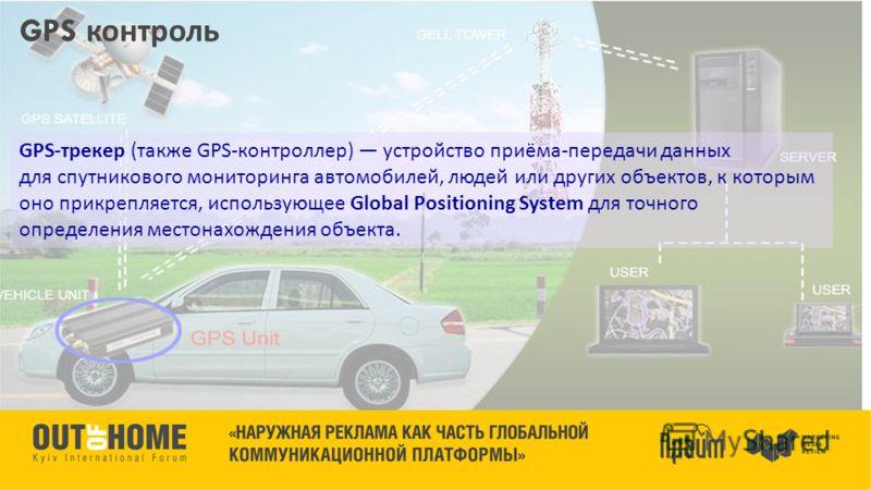 GPS контроль GPS- трекер ( также GPS- контроллер ) устройство приёма - передачи данных для спутникового мониторинга автомобилей, людей или других объектов, к которым оно прикрепляется, использующее Global Positioning System для точного определения ме