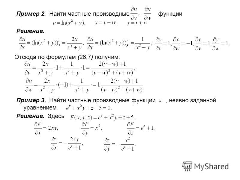 Пример 2. Найти частные производные функции Решение. Отсюда по формулам (26.7) получим: Пример 3. Найти частные производные функции, неявно заданной уравнением Решение. Здесь