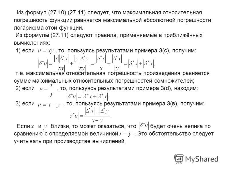 Из формул (27.10),(27.11) следует, что максимальная относительная погрешность функции равняется максимальной абсолютной погрешности логарифма этой функции. Из формулы (27.11) следуют правила, применяемые в приближённых вычислениях: 1) если, то, польз