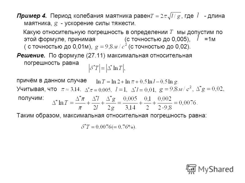 Пример 4. Период колебания маятника равен, где - длина маятника, - ускорение силы тяжести. Какую относительную погрешность в определении мы допустим по этой формуле, принимая (с точностью до 0,005), =1м ( с точностью до 0,01м), (с точностью до 0,02).