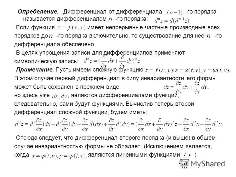 Определение. Дифференциал от дифференциала -го порядка называется дифференциалом -го порядка: Если функция имеет непрерывные частные производные всех порядков до -го порядка включительно, то существование для неё -го дифференциала обеспечено. В целях