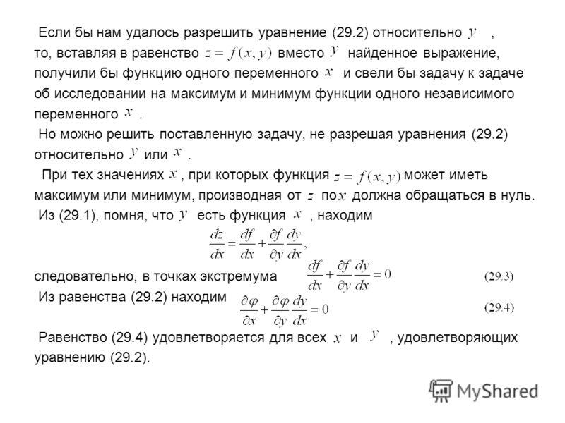 Если бы нам удалось разрешить уравнение (29.2) относительно, то, вставляя в равенство вместо найденное выражение, получили бы функцию одного переменного и свели бы задачу к задаче об исследовании на максимум и минимум функции одного независимого пере