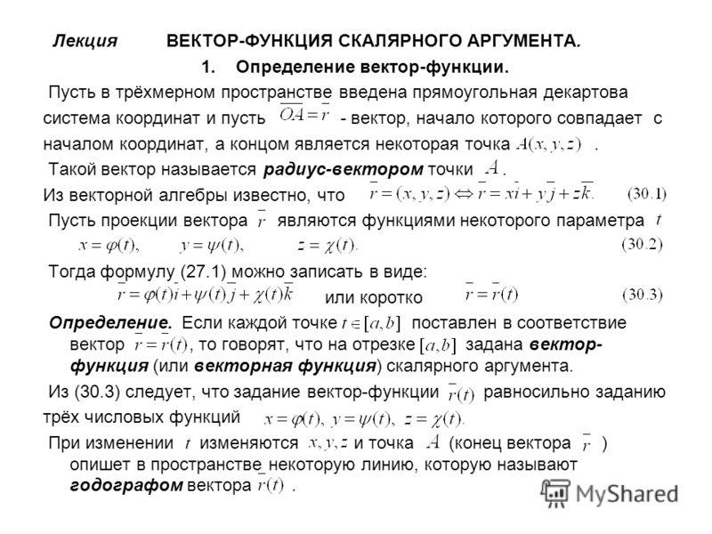 Лекция ВЕКТОР-ФУНКЦИЯ СКАЛЯРНОГО АРГУМЕНТА. 1. Определение вектор-функции. Пусть в трёхмерном пространстве введена прямоугольная декартова система координат и пусть - вектор, начало которого совпадает с началом координат, а концом является некоторая