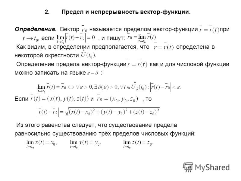 2. Предел и непрерывность вектор-функции. Определение. Вектор называется пределом вектор-функции при, если, и пишут: Как видим, в определении предполагается, что определена в некоторой окрестности Определение предела вектор-функции как и для числовой