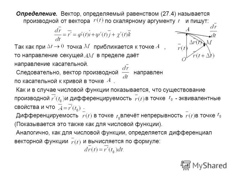 Определение. Вектор, определяемый равенством (27.4) называется производной от вектора по скалярному аргументу и пишут: Так как при точка приближается к точке, то направление секущей в пределе даёт направление касательной. Следовательно, вектор произв