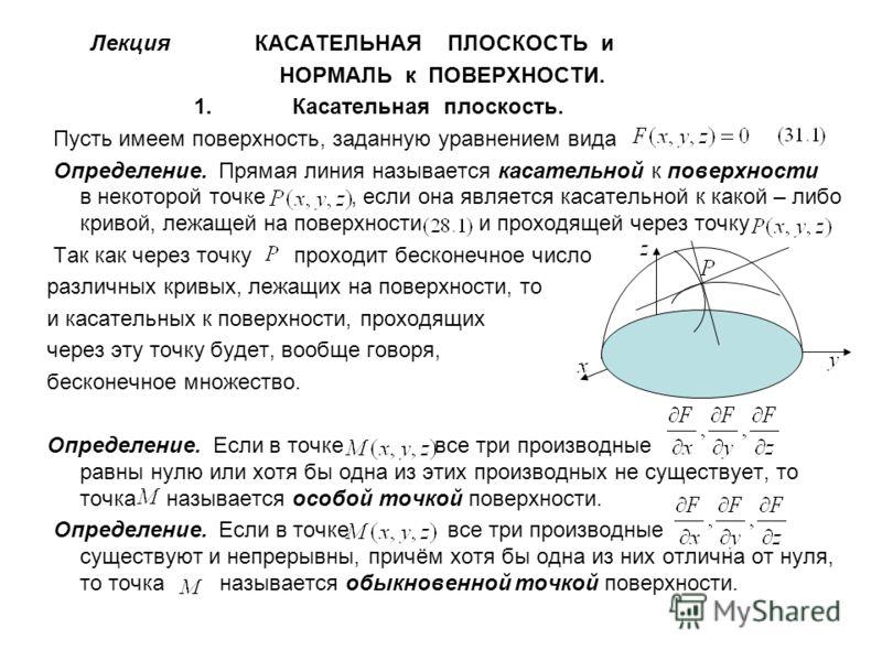 Лекция КАСАТЕЛЬНАЯ ПЛОСКОСТЬ и НОРМАЛЬ к ПОВЕРХНОСТИ. 1. Касательная плоскость. Пусть имеем поверхность, заданную уравнением вида Определение. Прямая линия называется касательной к поверхности в некоторой точке, если она является касательной к какой