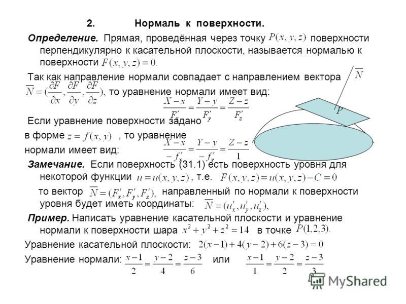 2. Нормаль к поверхности. Определение. Прямая, проведённая через точку поверхности перпендикулярно к касательной плоскости, называется нормалью к поверхности Так как направление нормали совпадает с направлением вектора то уравнение нормали имеет вид: