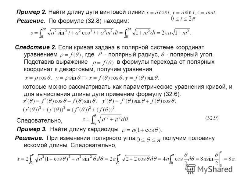 Пример 2. Найти длину дуги винтовой линии Решение. По формуле (32.8) находим: Следствие 2. Если кривая задана в полярной системе координат уравнением, где - полярный радиус, - полярный угол. Подставив выражение в формулы перехода от полярных координа