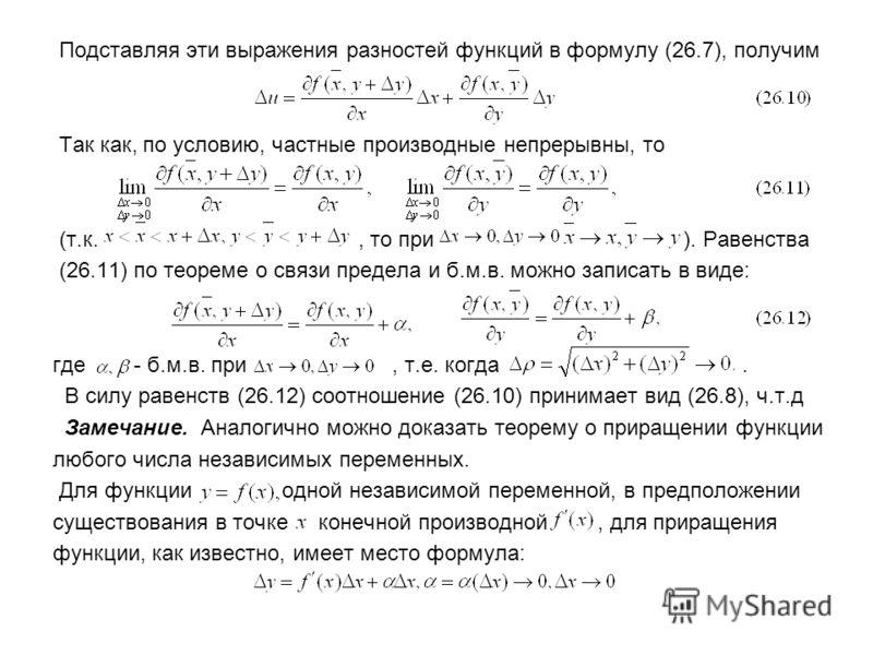 Подставляя эти выражения разностей функций в формулу (26.7), получим Так как, по условию, частные производные непрерывны, то (т.к., то при ). Равенства (26.11) по теореме о связи предела и б.м.в. можно записать в виде: где - б.м.в. при, т.е. когда. В