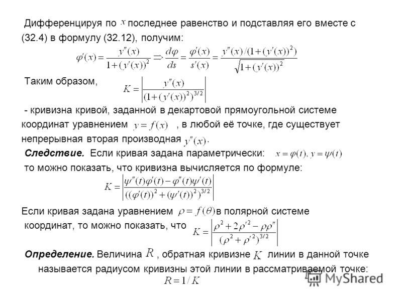 Дифференцируя по последнее равенство и подставляя его вместе с (32.4) в формулу (32.12), получим: Таким образом, - кривизна кривой, заданной в декартовой прямоугольной системе координат уравнением, в любой её точке, где существует непрерывная вторая
