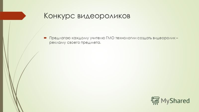 Конкурс видеороликов Предлагаю каждому учителю ГМО технологии создать видеоролик – рекламу своего предмета.