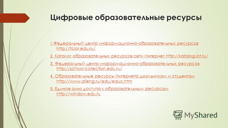 Цифровые образовательные ресурсы 1.Федеральный центр информационно-образовательных ресурсов http://fcior.edu.ru/ 2. Каталог образовательных ресурсов сети Интернет http://katalog.iot.ru/ 3. Федеральный центр информационно-образовательных ресурсов http