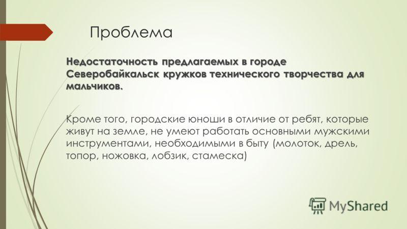 Проблема Недостаточность предлагаемых в городе Северобайкальск кружков технического творчества для мальчиков. Кроме того, городские юноши в отличие от ребят, которые живут на земле, не умеют работать основными мужскими инструментами, необходимыми в б
