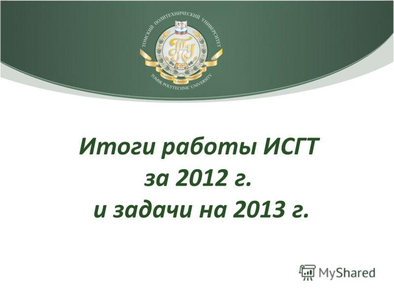Итоги работы ИСГТ за 2012 г. и задачи на 2013 г.