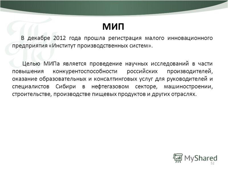 52 МИП В декабре 2012 года прошла регистрация малого инновационного предприятия «Институт производственных систем». Целью МИПа является проведение научных исследований в части повышения конкурентоспособности российских производителей, оказание образо
