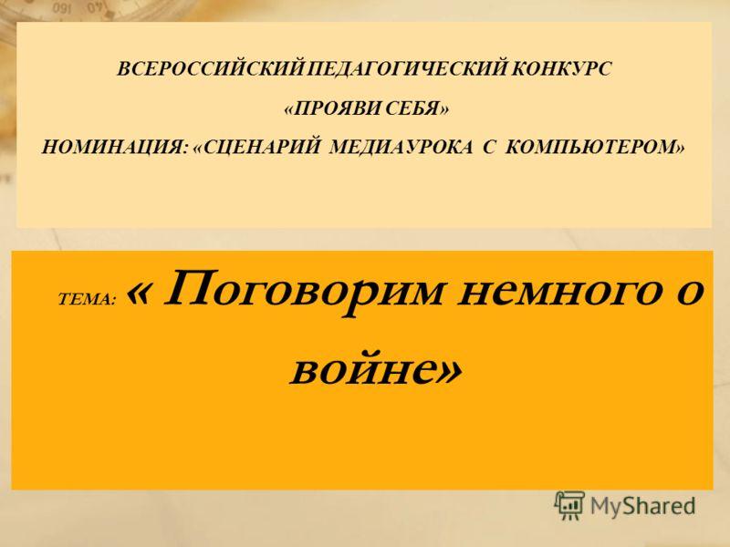 ВСЕРОССИЙСКИЙ ПЕДАГОГИЧЕСКИЙ КОНКУРС «ПРОЯВИ СЕБЯ» НОМИНАЦИЯ: «СЦЕНАРИЙ МЕДИАУРОКА С КОМПЬЮТЕРОМ» ТЕМА: « Поговорим немного о войне»