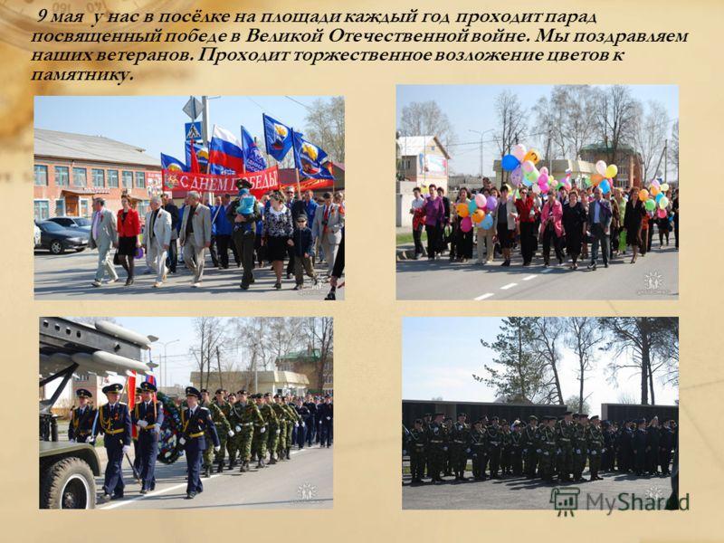 9 мая у нас в посёлке на площади каждый год проходит парад посвященный победе в Великой Отечественной войне. Мы поздравляем наших ветеранов. Проходит торжественное возложение цветов к памятнику.