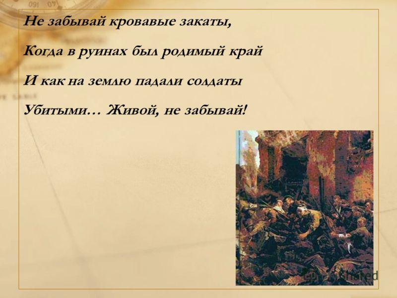 Не забывай кровавые закаты, Когда в руинах был родимый край И как на землю падали солдаты Убитыми… Живой, не забывай!