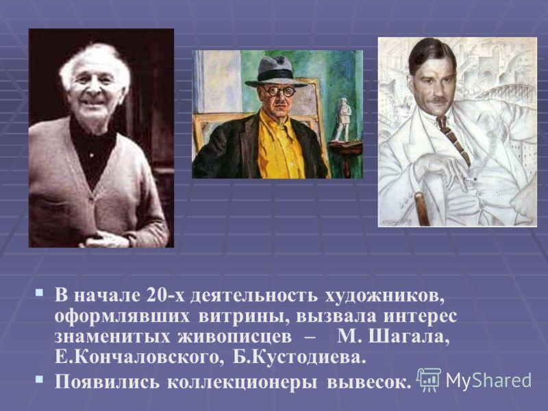 В начале 20-х деятельность художников, оформлявших витрины, вызвала интерес знаменитых живописцев – М. Шагала, Е.Кончаловского, Б.Кустодиева. Появились коллекционеры вывесок.