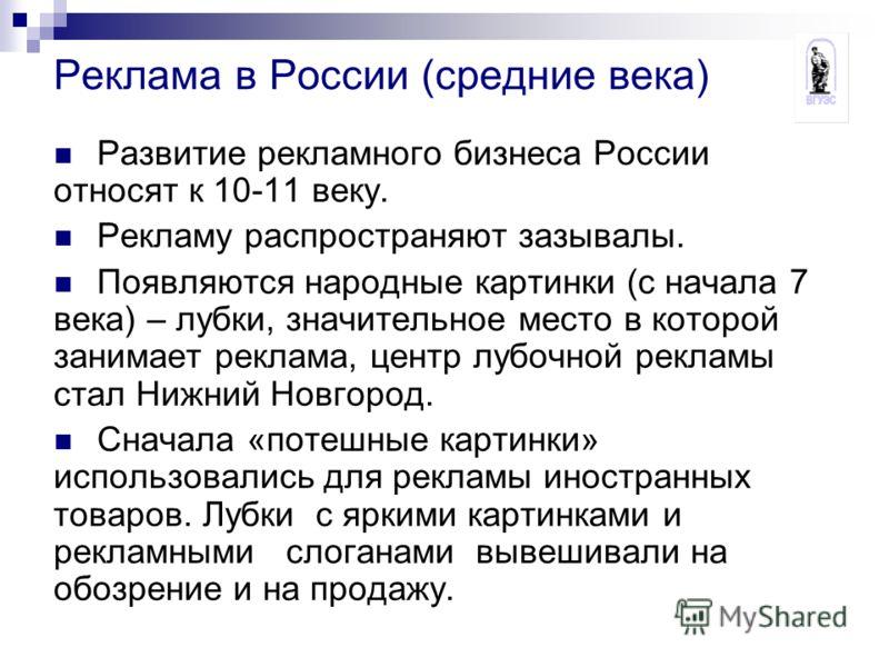 Реклама в России (средние века) Развитие рекламного бизнеса России относят к 10-11 веку. Рекламу распространяют зазывалы. Появляются народные картинки (с начала 7 века) – лубки, значительное место в которой занимает реклама, центр лубочной рекламы ст