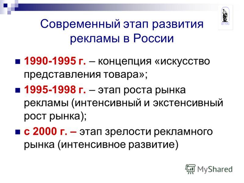 Современный этап развития рекламы в России 1990-1995 г. – концепция «искусство представления товара»; 1995-1998 г. – этап роста рынка рекламы (интенсивный и экстенсивный рост рынка); с 2000 г. – этап зрелости рекламного рынка (интенсивное развитие)