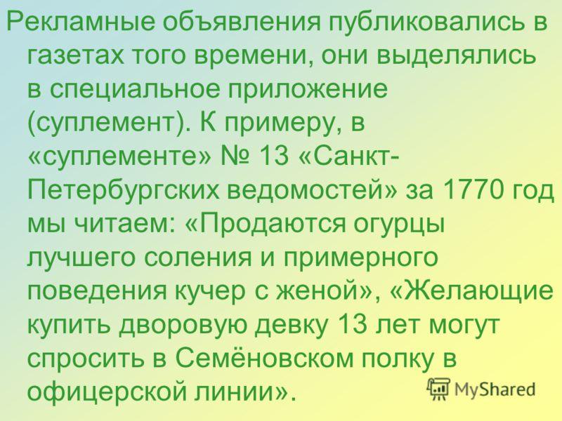 Рекламные объявления публиковались в газетах того времени, они выделялись в специальное приложение (суплемент). К примеру, в «суплементе» 13 «Санкт- Петербургских ведомостей» за 1770 год мы читаем: «Продаются огурцы лучшего соления и примерного повед
