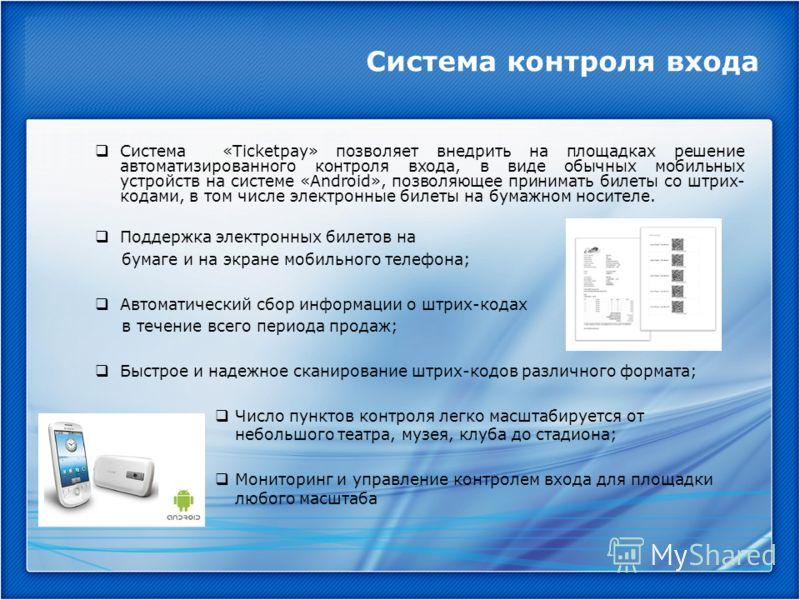 Система контроля входа Система «Ticketpay» позволяет внедрить на площадках решение автоматизированного контроля входа, в виде обычных мобильных устройств на системе «Android», позволяющее принимать билеты со штрих- кодами, в том числе электронные бил