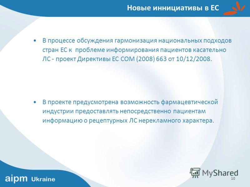 aipm Ukraine 10 Новые иннициативы в ЕС В процессе обсуждения гармонизация национальных подходов стран ЕС к проблеме информирования пациентов касательно ЛС - проект Директивы ЕС COM (2008) 663 от 10/12/2008. В проекте предусмотрена возможность фармаце