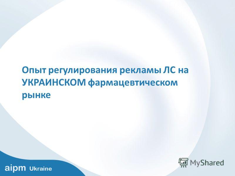 aipm Ukraine Опыт регулирования рекламы ЛС на УКРАИНСКОМ фармацевтическом рынке