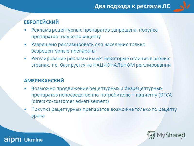 aipm Ukraine 3 Два подхода к рекламе ЛС ЕВРОПЕЙСКИЙ Реклама рецептурных препаратов запрещена, покупка препаратов только по рецепту Разрешено рекламировать для населения только безрецептурные препараты Регулирование рекламы имеет некоторые отличия в р