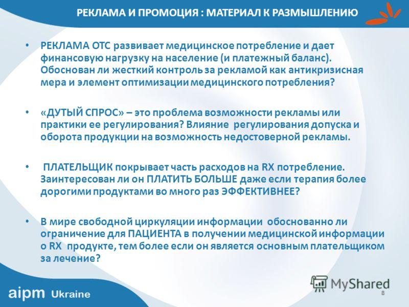 aipm Ukraine 8 РЕКЛАМА И ПРОМОЦИЯ : МАТЕРИАЛ К РАЗМЫШЛЕНИЮ РЕКЛАМА ОТС развивает медицинское потребление и дает финансовую нагрузку на население (и платежный баланс). Обоснован ли жесткий контроль за рекламой как антикризисная мера и элемент оптимиза