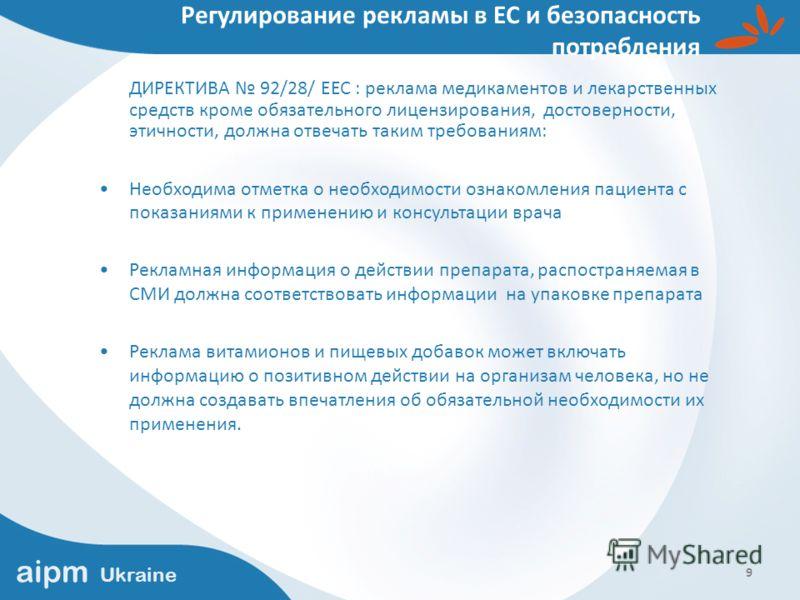 aipm Ukraine 9 Регулирование рекламы в ЕС и безопасность потребления ДИРЕКТИВА 92/28/ ЕЕС : реклама медикаментов и лекарственных средств кроме обязательного лицензирования, достоверности, этичности, должна отвечать таким требованиям: Необходима отмет