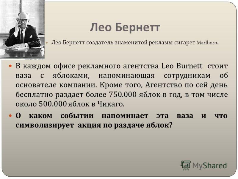 Лео Бернетт Лео Бернетт создатель знаменитой рекламы сигарет Marlboro. В каждом офисе рекламного агентства Leo Burnett стоит ваза с яблоками, напоминающая сотрудникам об основателе компании. Кроме того, Агентство по сей день бесплатно раздает более 7