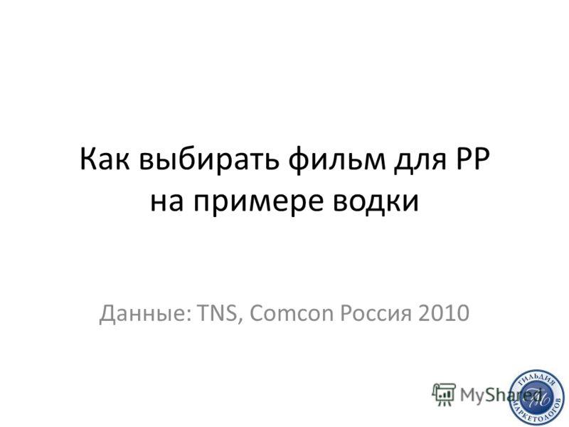 Как выбирать фильм для РР на примере водки Данные: TNS, Comcon Россия 2010