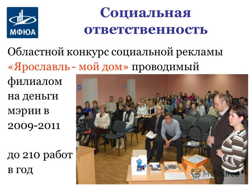 Социальная ответственность Областной конкурс социальной рекламы «Ярославль - мой дом» проводимый филиалом на деньги мэрии в 2009-2011 до 210 работ в год