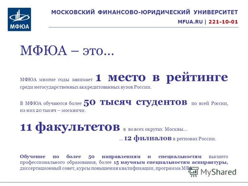 МОСКОВСКИЙ ФИНАНСОВО-ЮРИДИЧЕСКИЙ УНИВЕРСИТЕТ MFUA.RU | 221-10-01 МФЮА многие годы занимает 1 место в рейтинге среди негосударственных аккредитованных вузов России. В МФЮА обучаются более 50 тысяч студентов по всей России, из них 20 тысяч – москвичи.