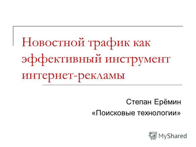 Новостной трафик как эффективный инструмент интернет-рекламы Степан Ерёмин «Поисковые технологии»