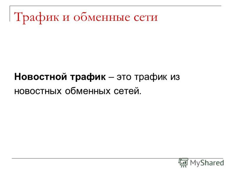 Трафик и обменные сети Новостной трафик – это трафик из новостных обменных сетей.