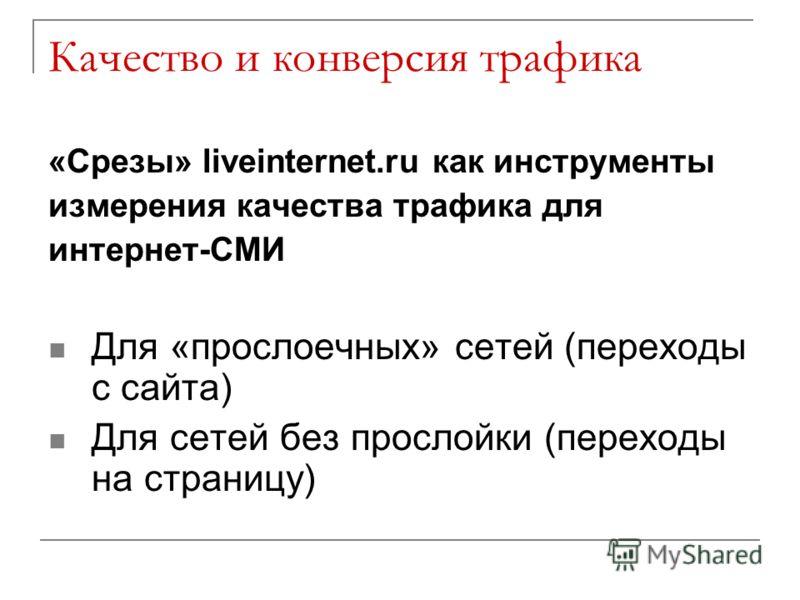 Качество и конверсия трафика «Срезы» liveinternet.ru как инструменты измерения качества трафика для интернет-СМИ Для «прослоечных» сетей (переходы с сайта) Для сетей без прослойки (переходы на страницу)