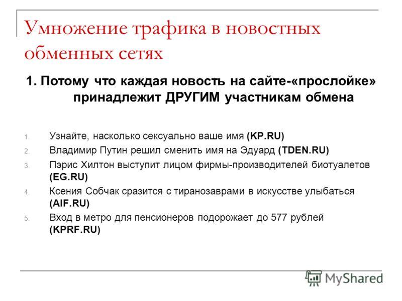 Умножение трафика в новостных обменных сетях 1. Потому что каждая новость на сайте-«прослойке» принадлежит ДРУГИМ участникам обмена 1. Узнайте, насколько сексуально ваше имя (KP.RU) 2. Владимир Путин решил сменить имя на Эдуард (TDEN.RU) 3. Пэрис Хил