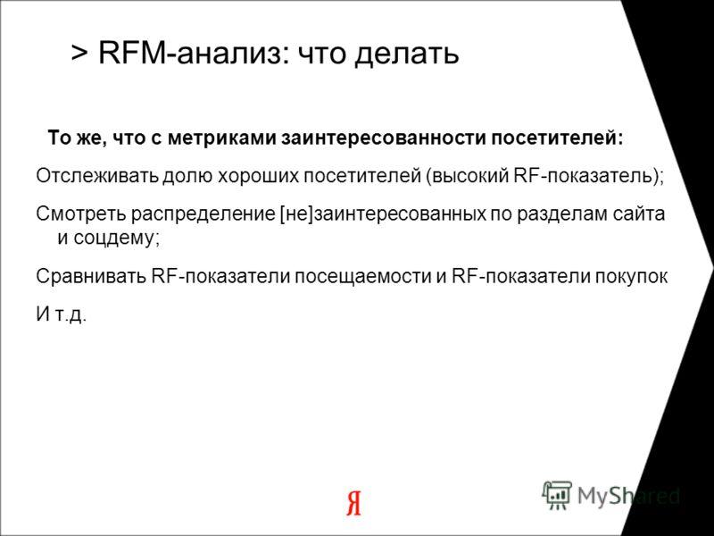 То же, что с метриками заинтересованности посетителей: Отслеживать долю хороших посетителей (высокий RF-показатель); Смотреть распределение [не]заинтересованных по разделам сайта и соцдему; Сравнивать RF-показатели посещаемости и RF-показатели покупо