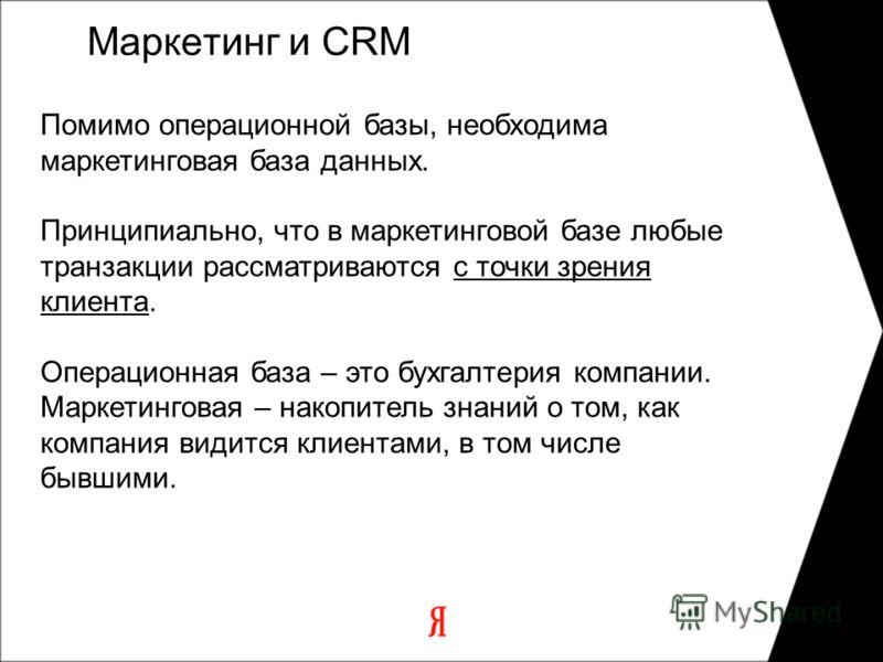 Маркетинг и CRM Помимо операционной базы, необходима маркетинговая база данных. Принципиально, что в маркетинговой базе любые транзакции рассматриваются с точки зрения клиента. Операционная база – это бухгалтерия компании. Маркетинговая – накопитель