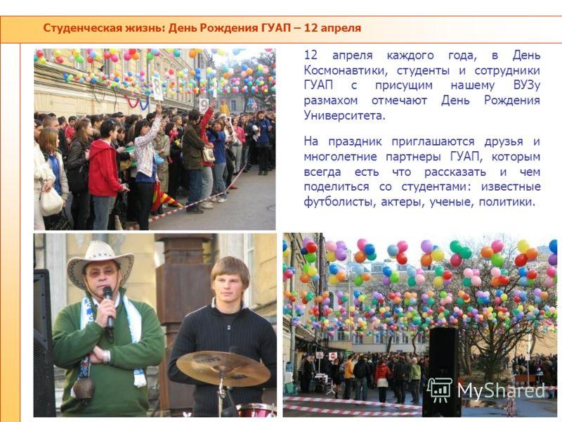 Студенческая жизнь: День Рождения ГУАП – 12 апреля 12 апреля каждого года, в День Космонавтики, студенты и сотрудники ГУАП с присущим нашему ВУЗу размахом отмечают День Рождения Университета. На праздник приглашаются друзья и многолетние партнеры ГУА