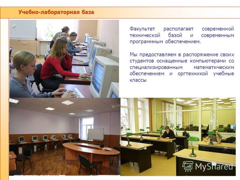 Учебно-лабораторная база Факультет располагает современной технической базой и современным программным обеспечением. Мы предоставляем в распоряжение своих студентов оснащенные компьютерами со специализированным математическим обеспечением и оргтехник